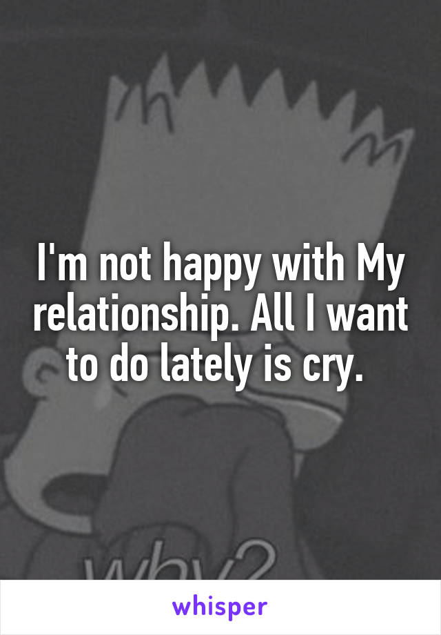 I'm not happy with My relationship. All I want to do lately is cry.