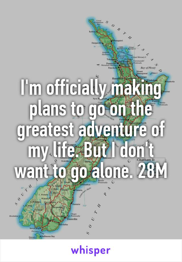 I'm officially making plans to go on the greatest adventure of my life. But I don't want to go alone. 28M