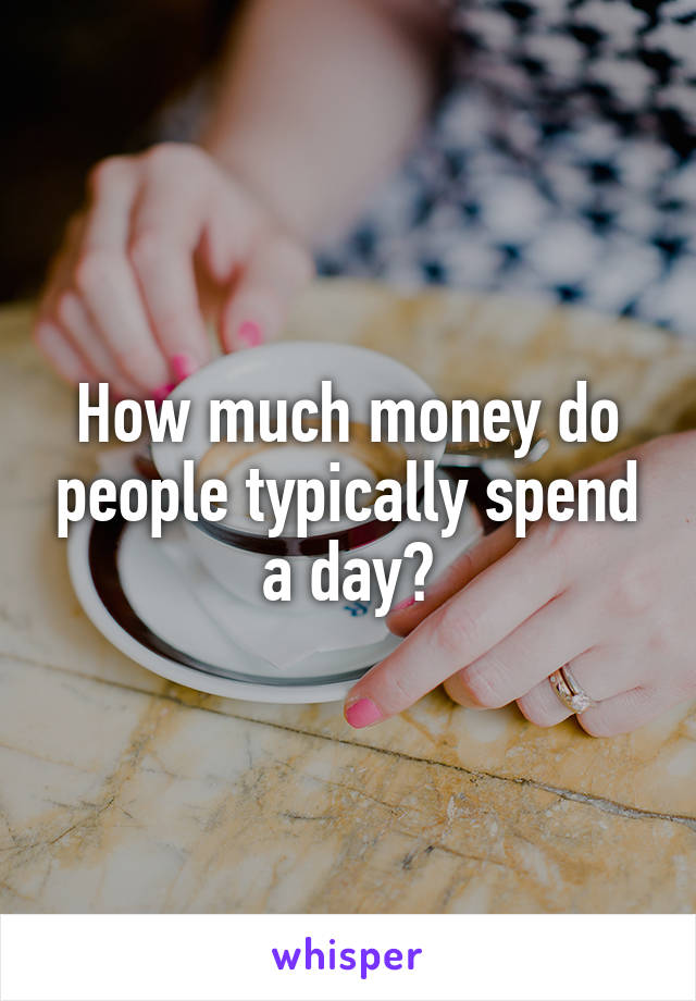 How much money do people typically spend a day?
