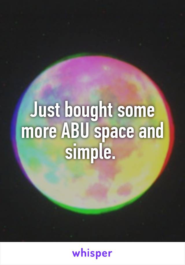 Just bought some more ABU space and simple.
