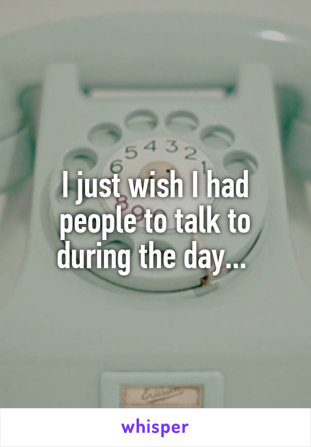 I just wish I had people to talk to during the day...