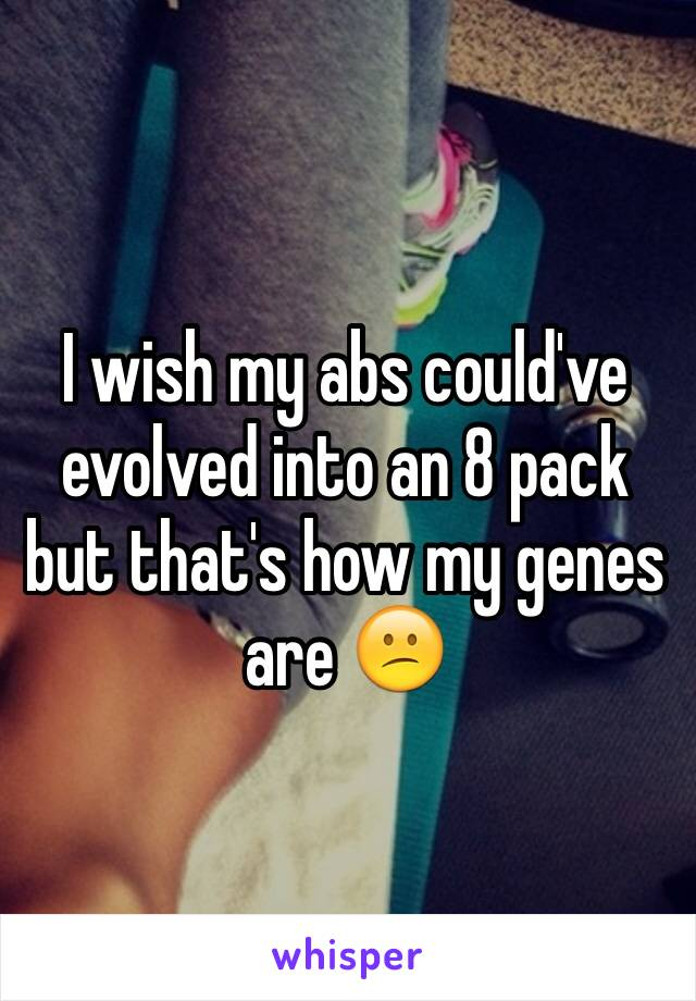 I wish my abs could've evolved into an 8 pack but that's how my genes are 😕