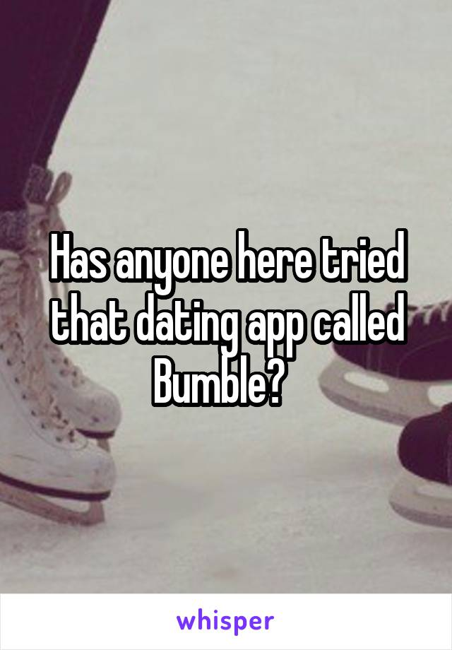 Has anyone here tried that dating app called Bumble?