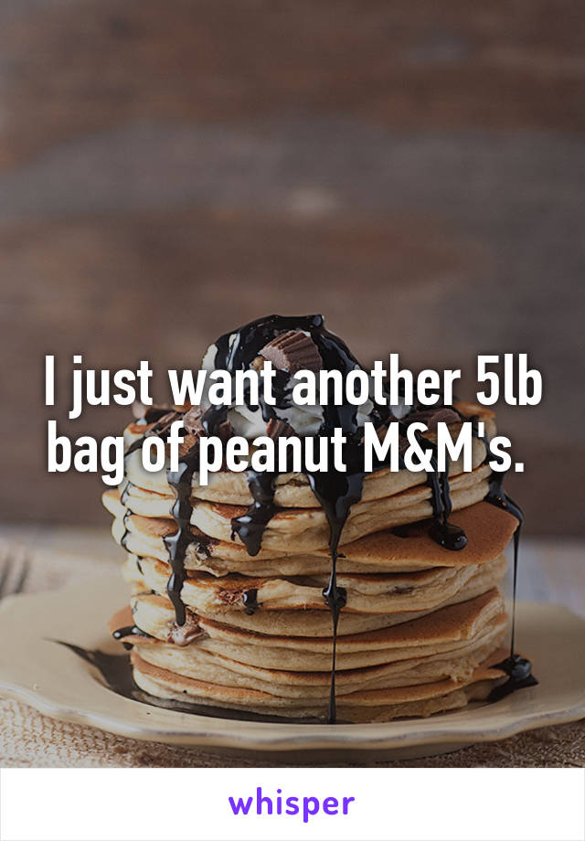 I just want another 5lb bag of peanut M&M's.