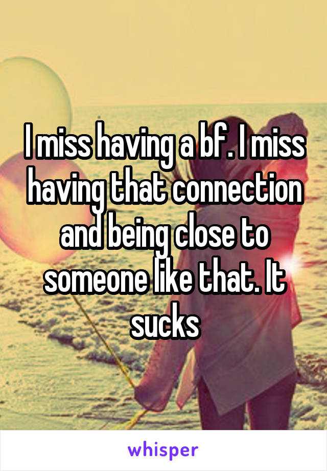 I miss having a bf. I miss having that connection and being close to someone like that. It sucks