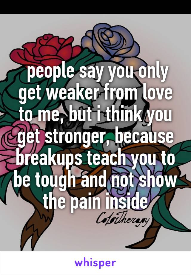 people say you only get weaker from love to me, but i think you get stronger, because breakups teach you to be tough and not show the pain inside