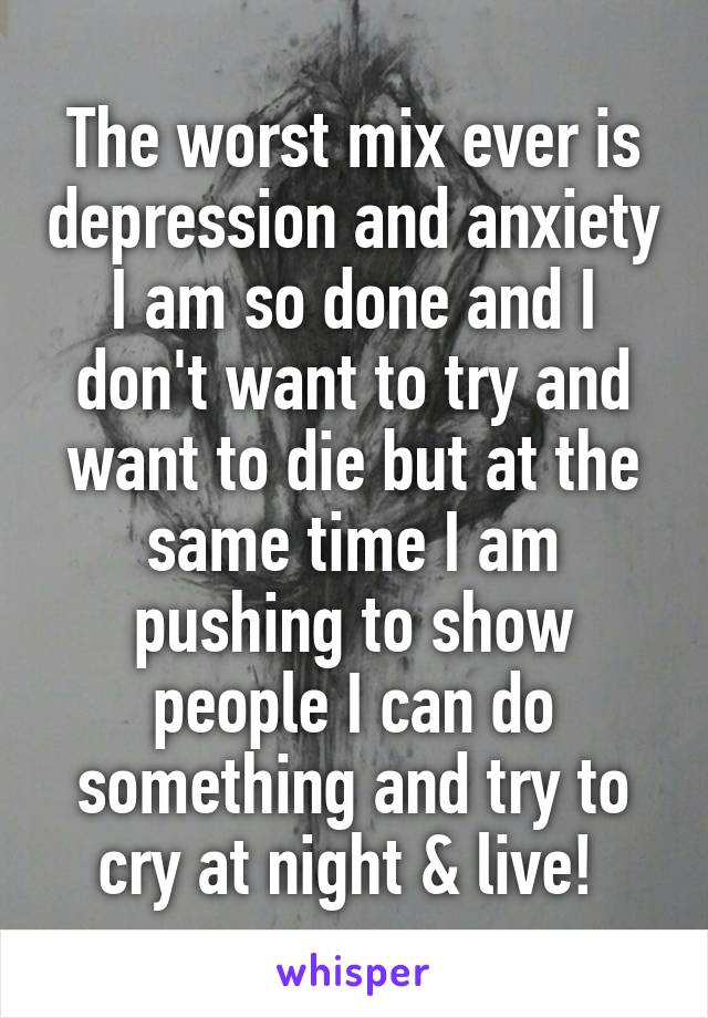 The worst mix ever is depression and anxiety I am so done and I don't want to try and want to die but at the same time I am pushing to show people I can do something and try to cry at night & live!