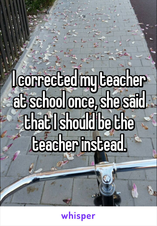 I corrected my teacher at school once, she said that I should be the teacher instead.