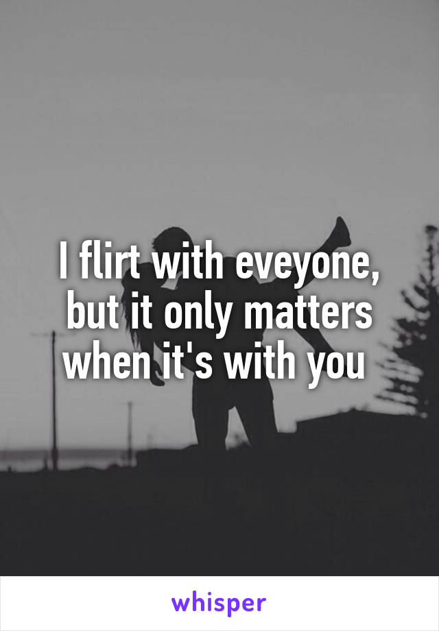 I flirt with eveyone, but it only matters when it's with you
