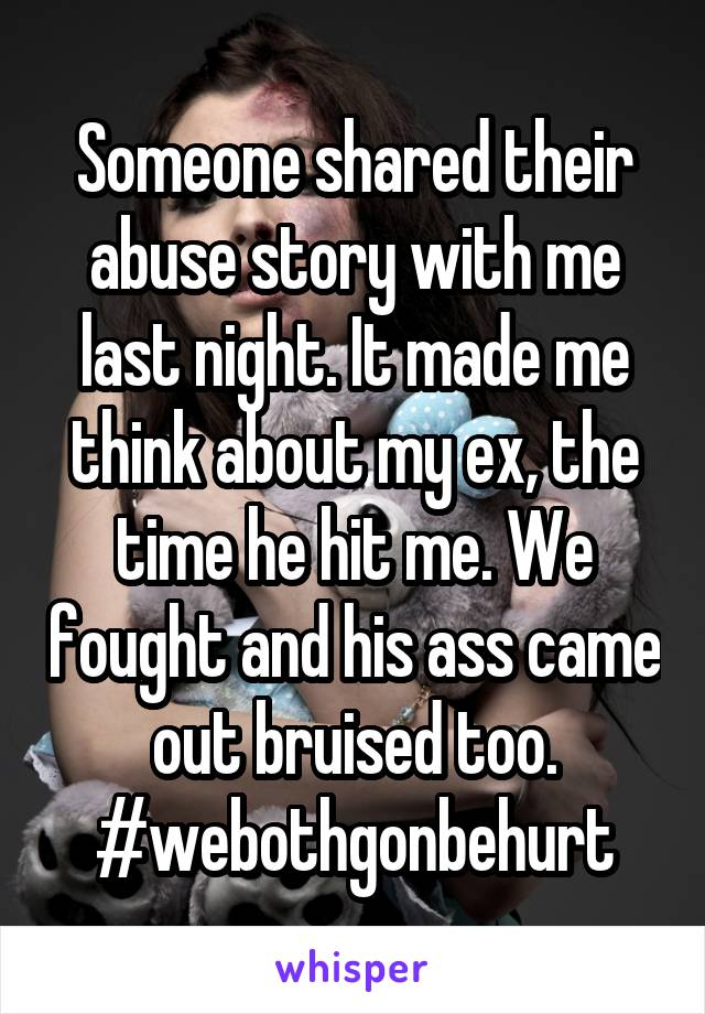 Someone shared their abuse story with me last night. It made me think about my ex, the time he hit me. We fought and his ass came out bruised too. #webothgonbehurt