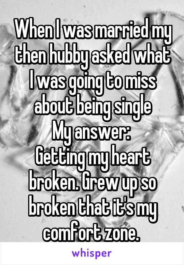 When I was married my then hubby asked what I was going to miss about being single My answer:  Getting my heart broken. Grew up so broken that it's my comfort zone.