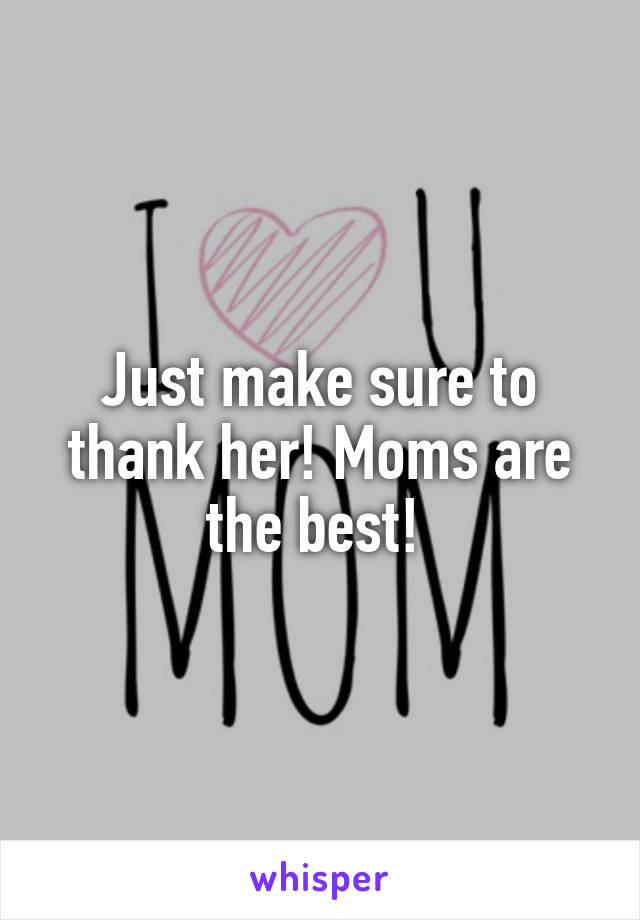 Just make sure to thank her! Moms are the best!