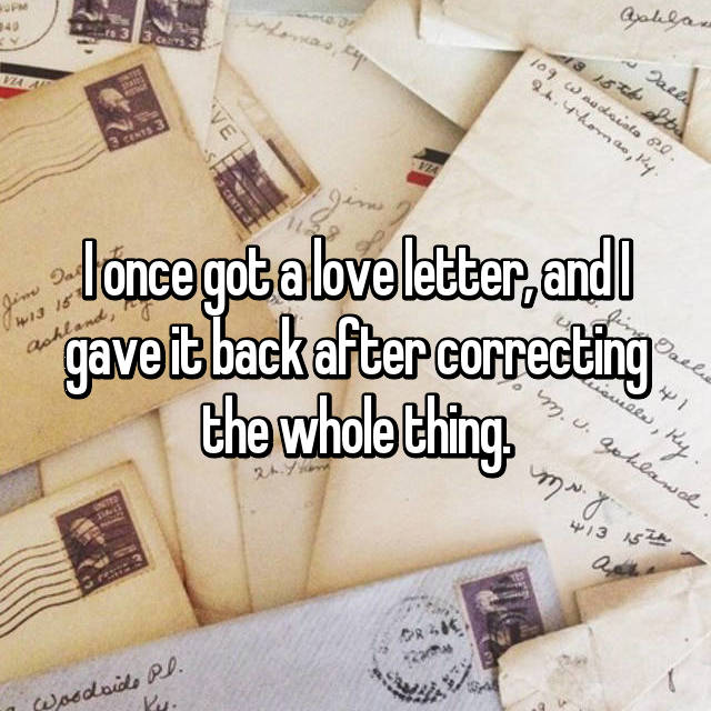 I once got a love letter, and I gave it back after correcting the whole thing.