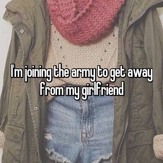 I'm joining the army to get away from my girlfriend