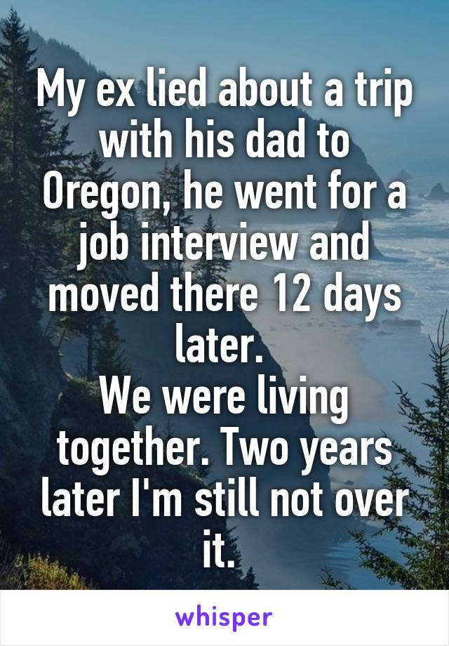 My ex lied about a trip with his dad to Oregon, he went for a job interview and moved there 12 days later.  We were living together. Two years later I'm still not over it.