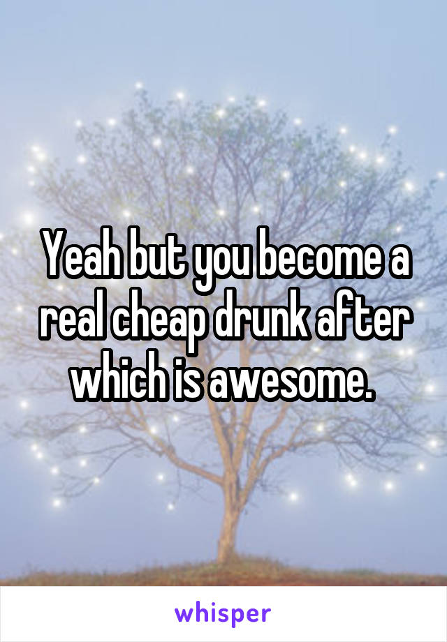 Yeah but you become a real cheap drunk after which is awesome.
