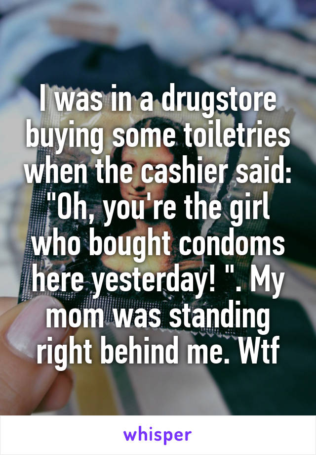 """I was in a drugstore buying some toiletries when the cashier said: """"Oh, you're the girl who bought condoms here yesterday! """". My mom was standing right behind me. Wtf"""