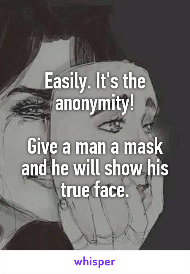 Easily. It's the anonymity!  Give a man a mask and he will show his true face.