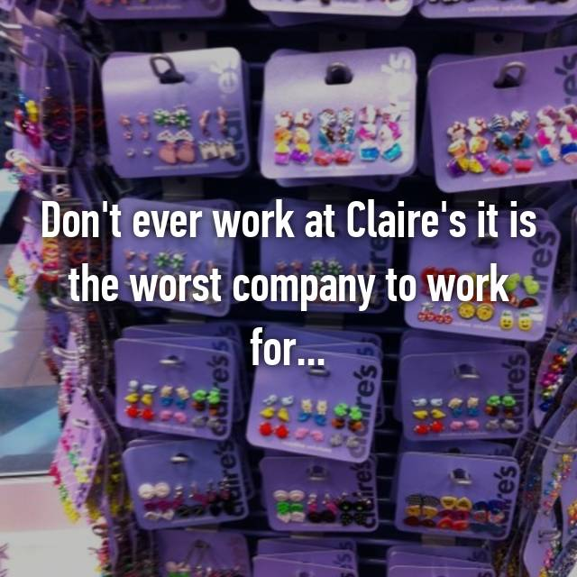 Don't ever work at Claire's it is the worst company to work for...