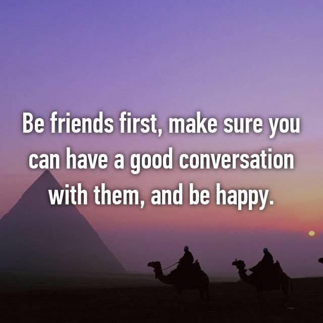 Be friends first, make sure you can have a good conversation with them, and be happy.