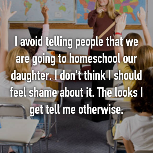 I avoid telling people that we are going to homeschool our daughter. I don't think I should feel shame about it. The looks I get tell me otherwise.