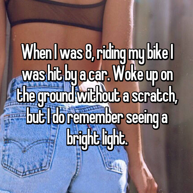 When I was 8, riding my bike I was hit by a car. Woke up on the ground without a scratch, but I do remember seeing a bright light.