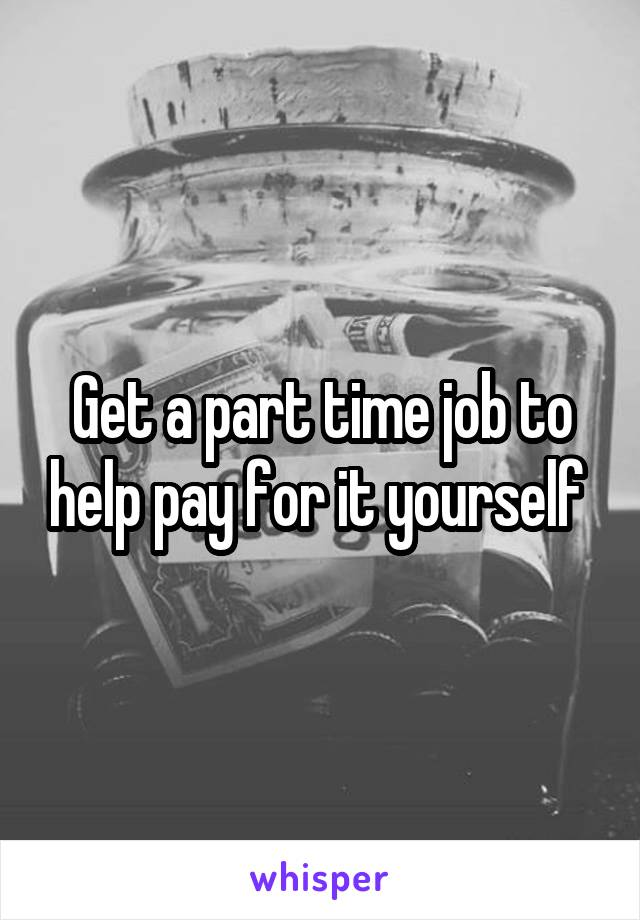 Get a part time job to help pay for it yourself