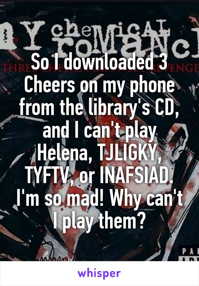 So I downloaded 3 Cheers on my phone from the library's CD, and I can't play Helena, TJLIGKY, TYFTV, or INAFSIAD. I'm so mad! Why can't I play them?