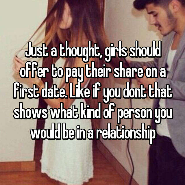 Just a thought, girls should offer to pay their share on a first date. Like if you dont that shows what kind of person you would be in a relationship