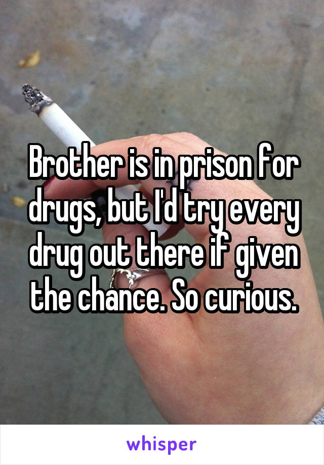 Brother is in prison for drugs, but I'd try every drug out there if given the chance. So curious.