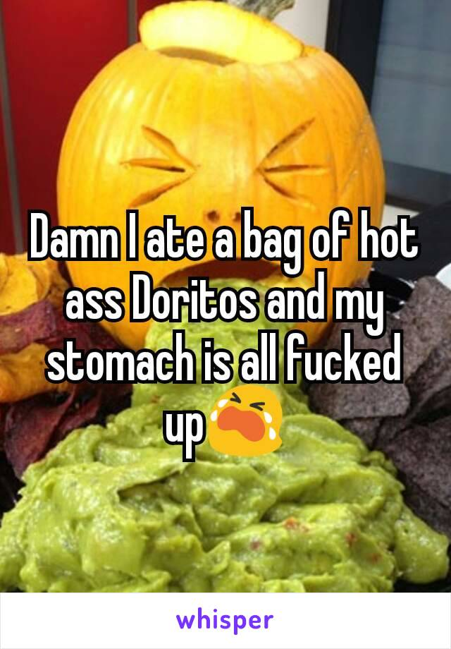 Damn I ate a bag of hot ass Doritos and my stomach is all fucked up😭