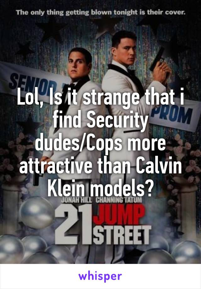Lol, Is it strange that i find Security dudes/Cops more attractive than Calvin Klein models?