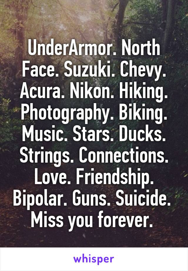 UnderArmor. North Face. Suzuki. Chevy. Acura. Nikon. Hiking. Photography. Biking. Music. Stars. Ducks. Strings. Connections. Love. Friendship. Bipolar. Guns. Suicide.  Miss you forever.