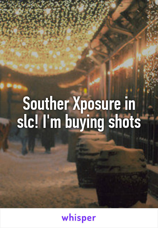Souther Xposure in slc! I'm buying shots