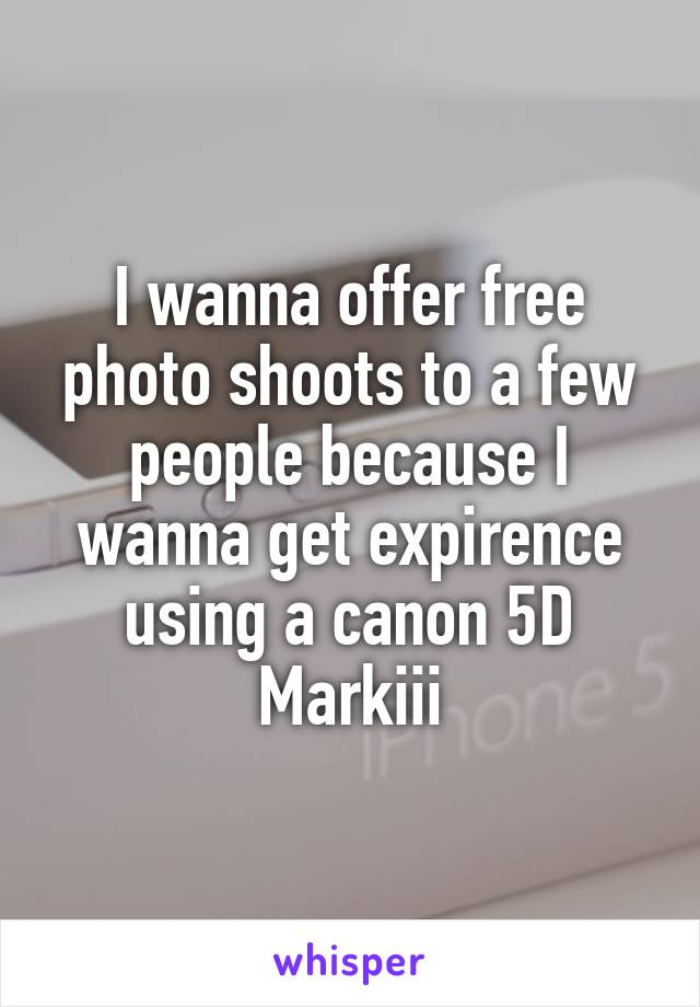 I wanna offer free photo shoots to a few people because I wanna get expirence using a canon 5D Markiii