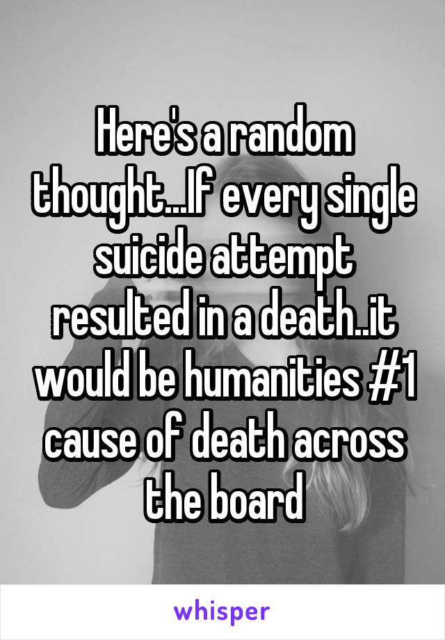 Here's a random thought...If every single suicide attempt resulted in a death..it would be humanities #1 cause of death across the board