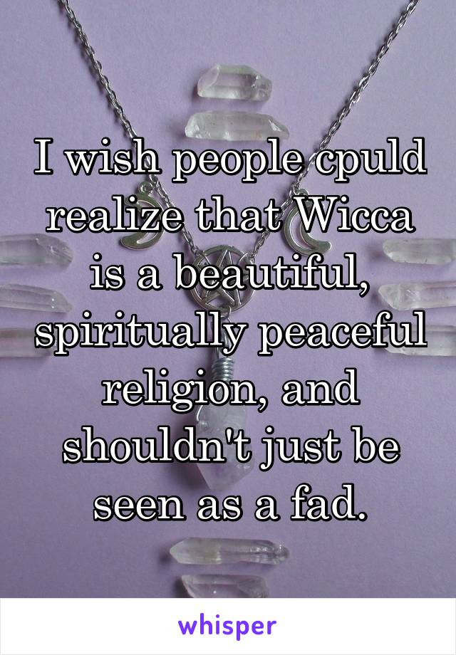 I wish people cpuld realize that Wicca is a beautiful, spiritually peaceful religion, and shouldn't just be seen as a fad.