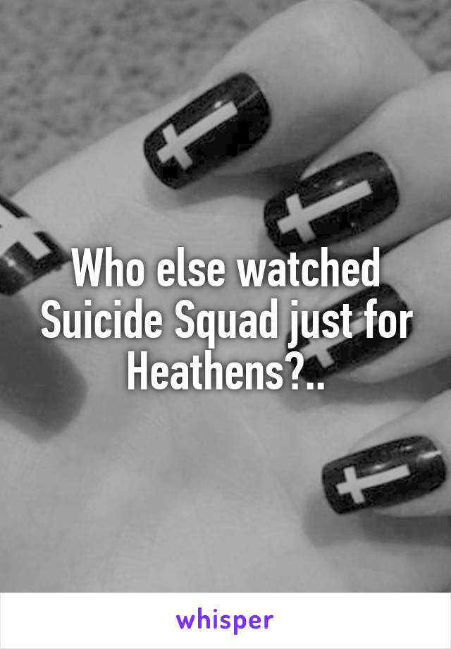 Who else watched Suicide Squad just for Heathens?..