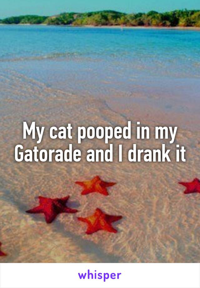 My cat pooped in my Gatorade and I drank it