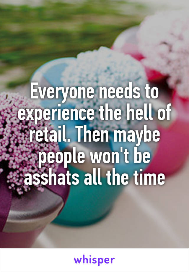 Everyone needs to experience the hell of retail. Then maybe people won't be asshats all the time