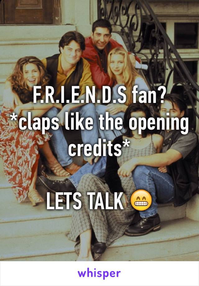 F.R.I.E.N.D.S fan? *claps like the opening credits*  LETS TALK 😁