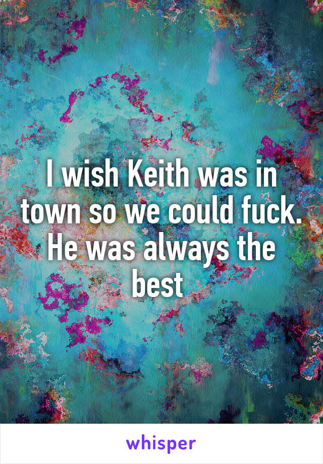 I wish Keith was in town so we could fuck. He was always the best