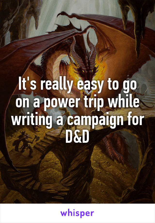 It's really easy to go on a power trip while writing a campaign for D&D