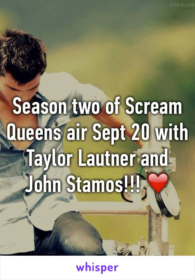 Season two of Scream Queens air Sept 20 with Taylor Lautner and John Stamos!!! ❤️