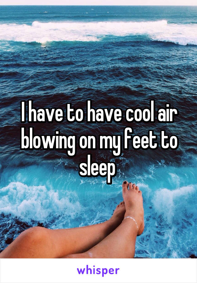 I have to have cool air blowing on my feet to sleep