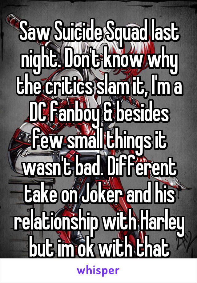 Saw Suicide Squad last night. Don't know why the critics slam it, I'm a DC fanboy & besides few small things it wasn't bad. Different take on Joker and his relationship with Harley but im ok with that
