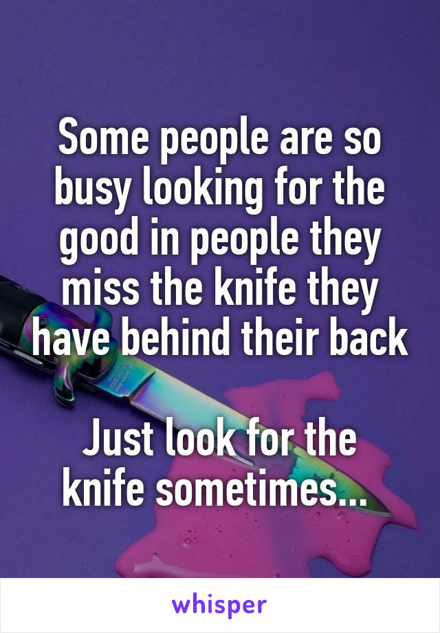 Some people are so busy looking for the good in people they miss the knife they have behind their back  Just look for the knife sometimes...