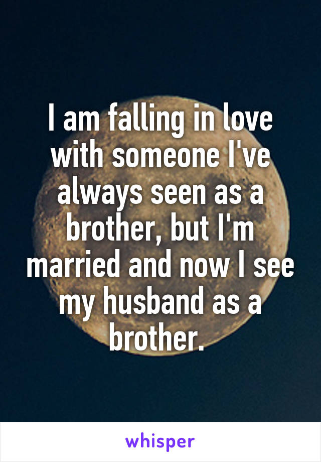 I am falling in love with someone I've always seen as a brother, but I'm married and now I see my husband as a brother.