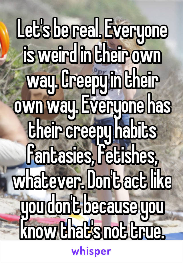 Let's be real. Everyone is weird in their own way. Creepy in their own way. Everyone has their creepy habits fantasies, fetishes, whatever. Don't act like you don't because you know that's not true.