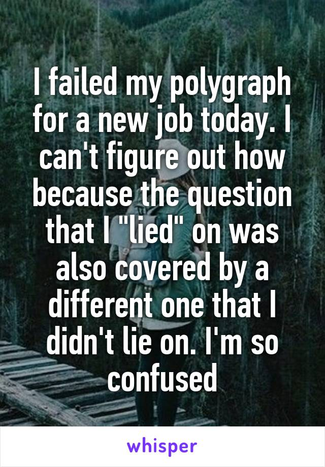 "I failed my polygraph for a new job today. I can't figure out how because the question that I ""lied"" on was also covered by a different one that I didn't lie on. I'm so confused"